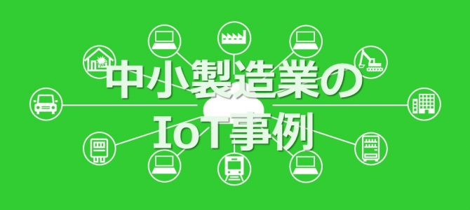 中小製造業のIoT事例 11 〜低価格IoTで将来のIT投資資金を貯金